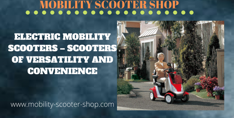Electric Mobility Scooters – Scooters of Versatility and Convenience